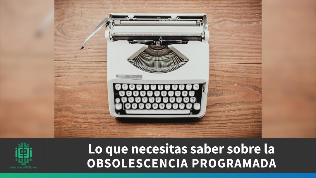 lo que necesitas saber sobre la obsolescencia programada
